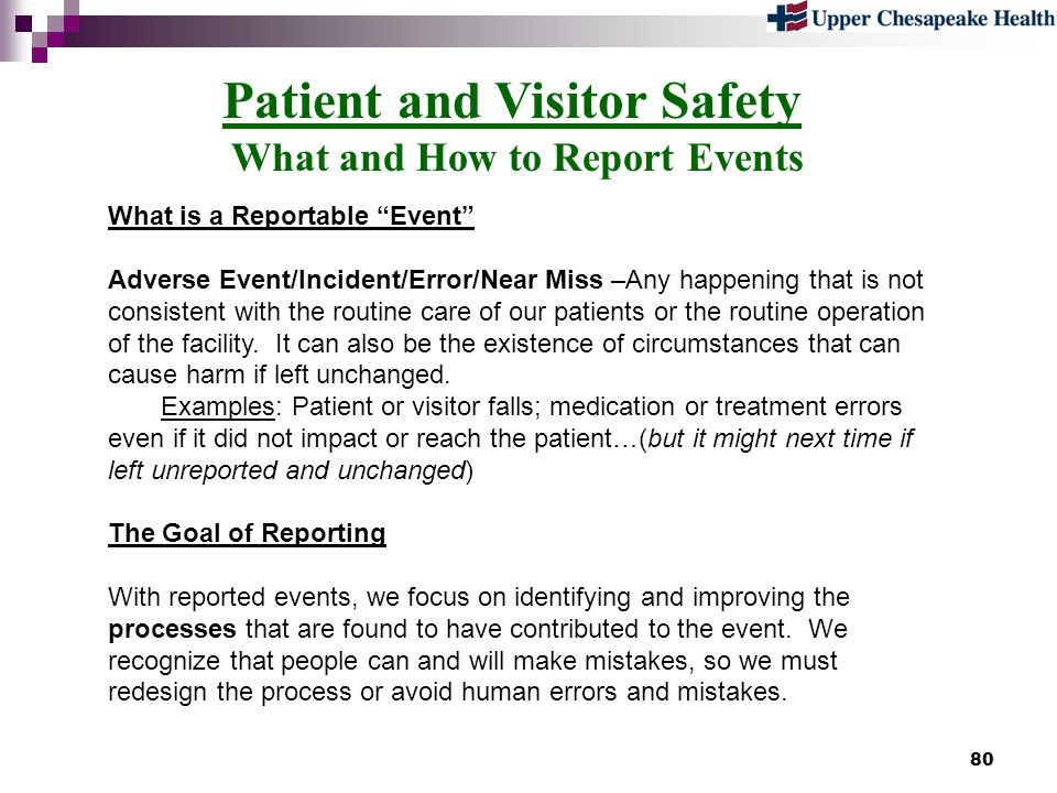 80 Patient and Visitor Safety What and How to Report Events What is a Reportable Event Adverse Event/Incident/Error/Near Miss –Any happening that is n