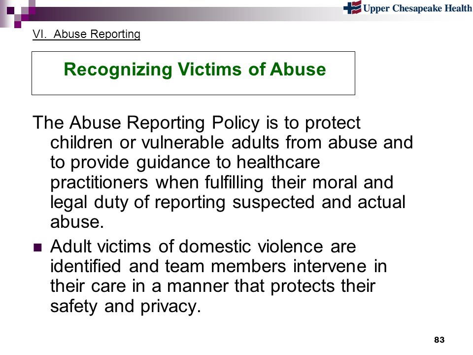 83 VI. Abuse Reporting The Abuse Reporting Policy is to protect children or vulnerable adults from abuse and to provide guidance to healthcare practit