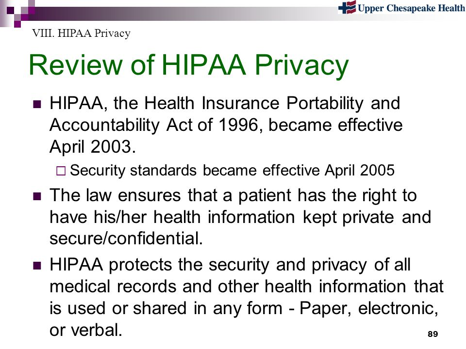 89 Review of HIPAA Privacy HIPAA, the Health Insurance Portability and Accountability Act of 1996, became effective April 2003. Security standards bec