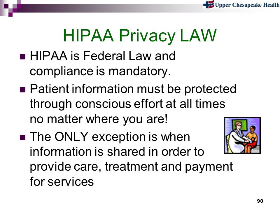 90 HIPAA Privacy LAW HIPAA is Federal Law and compliance is mandatory. Patient information must be protected through conscious effort at all times no