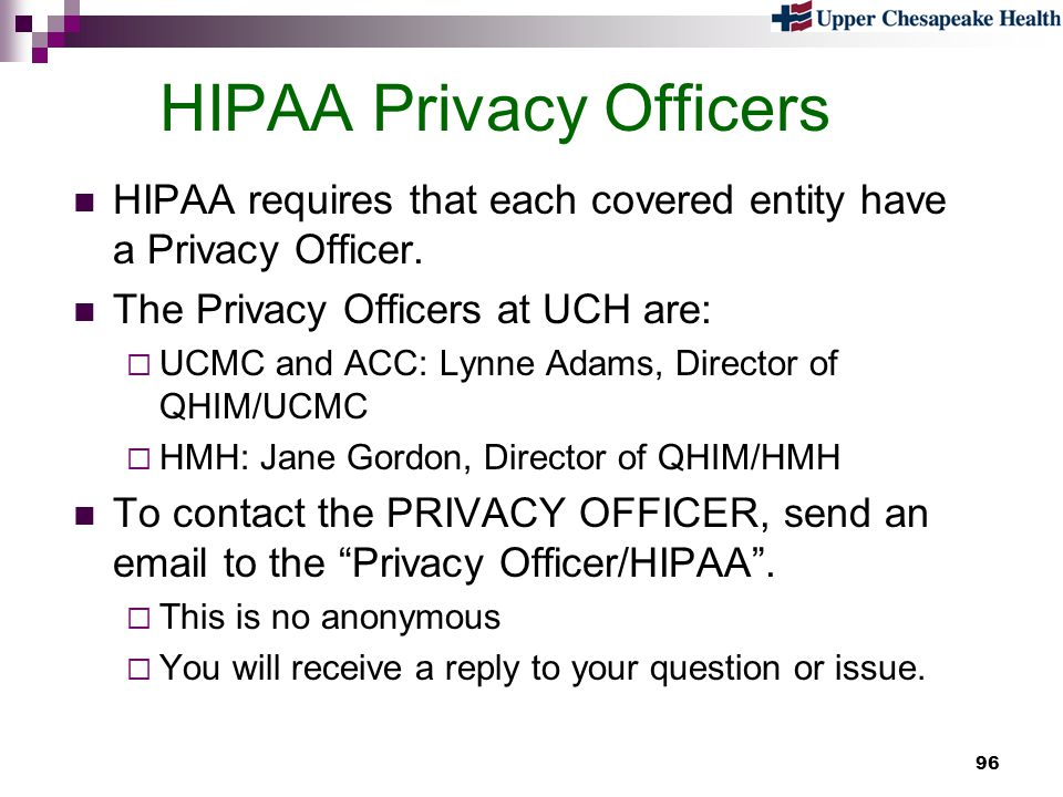 96 HIPAA Privacy Officers HIPAA requires that each covered entity have a Privacy Officer. The Privacy Officers at UCH are: UCMC and ACC: Lynne Adams,