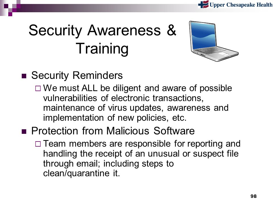 98 Security Awareness & Training Security Reminders We must ALL be diligent and aware of possible vulnerabilities of electronic transactions, maintena