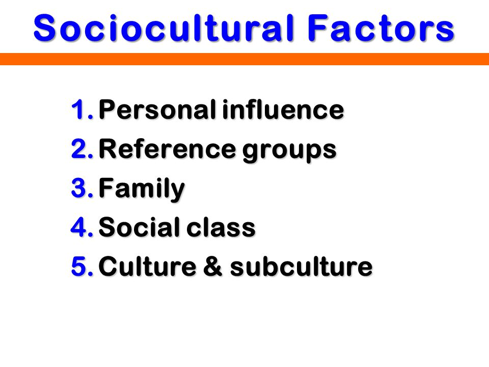 1.Personal influence 2.Reference groups 3.Family 4.Social class 5.Culture & subculture Sociocultural Factors