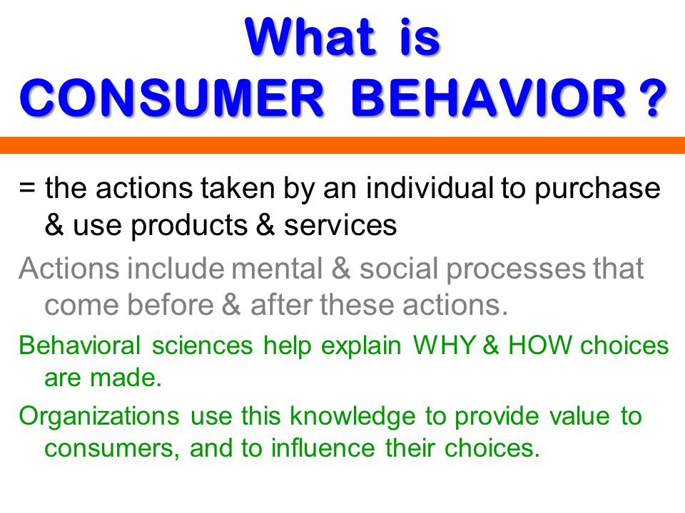 What is CONSUMER BEHAVIOR ? = the actions taken by an individual to purchase & use products & services Actions include mental & social processes that