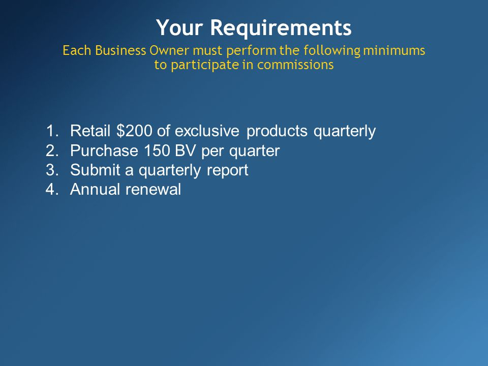 Your Requirements Each Business Owner must perform the following minimums to participate in commissions 1.Retail $200 of exclusive products quarterly 2.Purchase 150 BV per quarter 3.Submit a quarterly report 4.Annual renewal