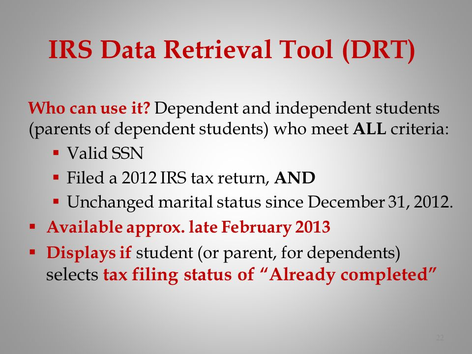 IRS Data Retrieval Tool (DRT) 22 Who can use it? Dependent and independent students (parents of dependent students) who meet ALL criteria: Valid SSN F