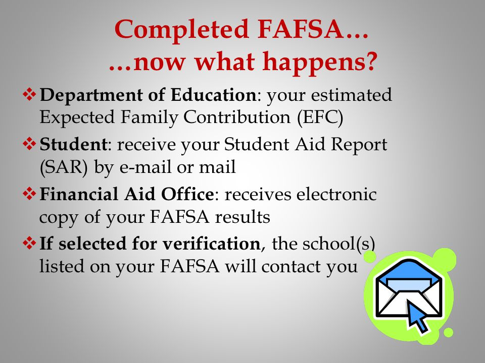 Completed FAFSA… …now what happens? Department of Education : your estimated Expected Family Contribution (EFC) Student : receive your Student Aid Rep