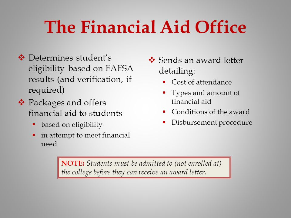 The Financial Aid Office Determines students eligibility based on FAFSA results (and verification, if required) Packages and offers financial aid to s