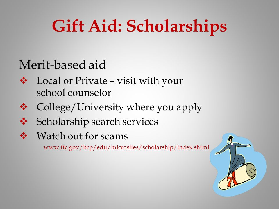 Gift Aid: Scholarships Merit-based aid Local or Private – visit with your school counselor College/University where you apply Scholarship search servi
