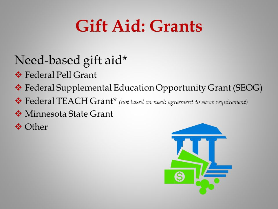 Gift Aid: Grants Need-based gift aid* Federal Pell Grant Federal Supplemental Education Opportunity Grant (SEOG) Federal TEACH Grant * (not based on n