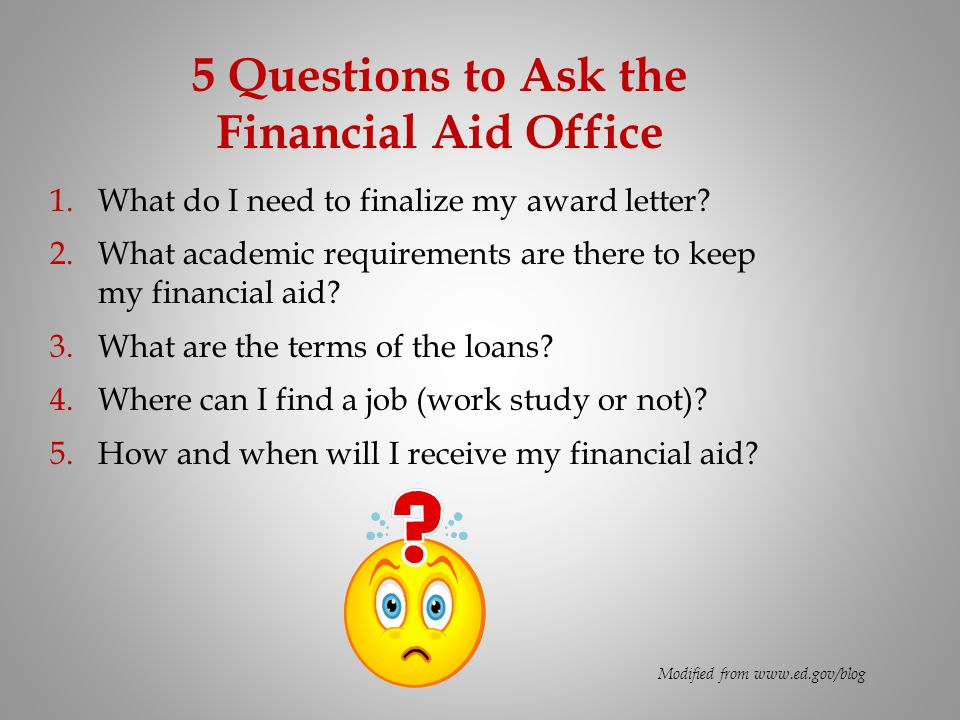 5 Questions to Ask the Financial Aid Office 1.What do I need to finalize my award letter? 2.What academic requirements are there to keep my financial