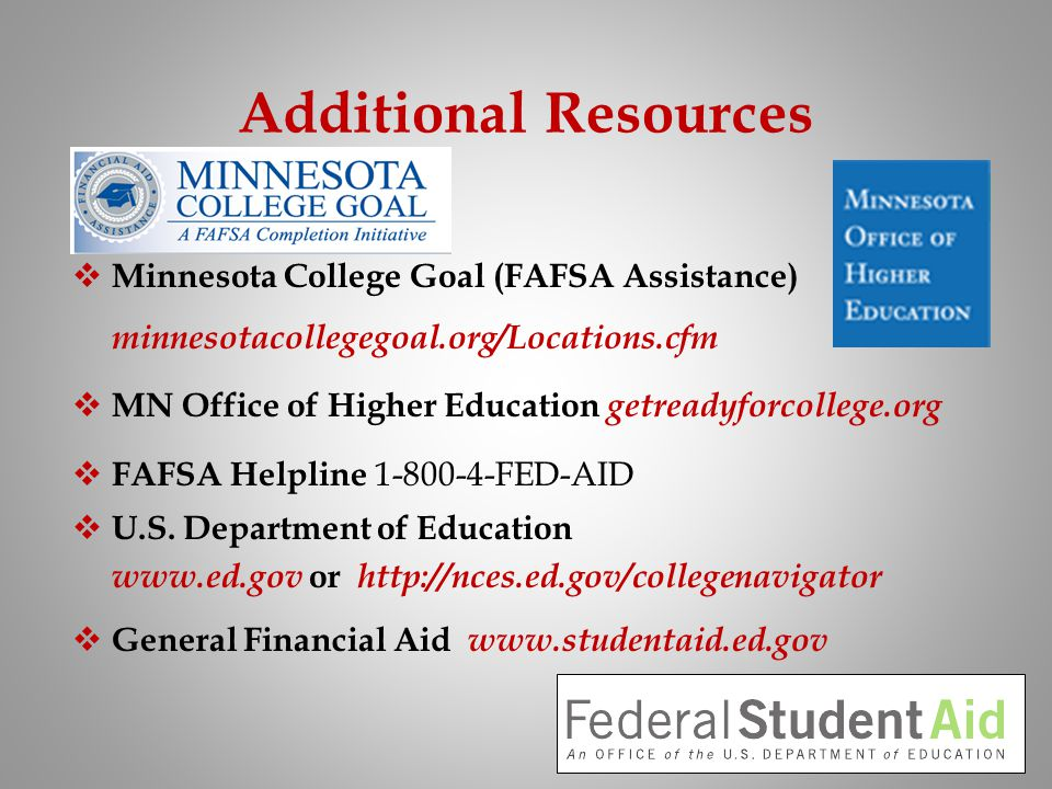 Additional Resources Minnesota College Goal (FAFSA Assistance) minnesotacollegegoal.org/Locations.cfm MN Office of Higher Education getreadyforcollege