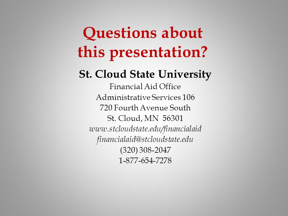 Questions about this presentation? St. Cloud State University Financial Aid Office Administrative Services 106 720 Fourth Avenue South St. Cloud, MN 5
