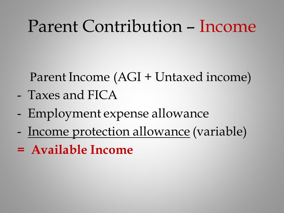 Parent Contribution – Income P arent Income (AGI + Untaxed income) -Taxes and FICA -Employment expense allowance -Income protection allowance (variabl