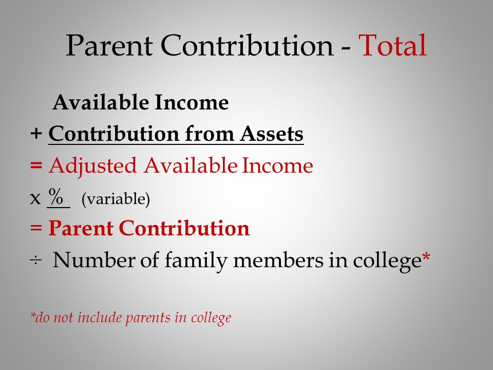 Parent Contribution - Total Available Income + Contribution from Assets = Adjusted Available Income x % (variable) = Parent Contribution ÷ Number of f
