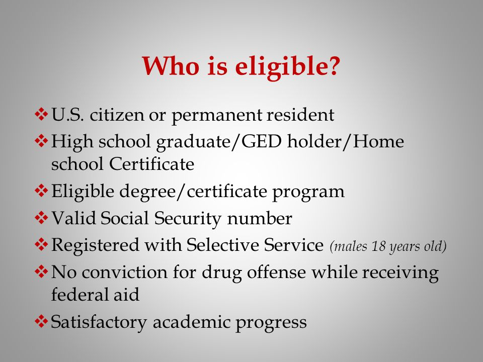 Who is eligible? U.S. citizen or permanent resident High school graduate/GED holder/Home school Certificate Eligible degree/certificate program Valid