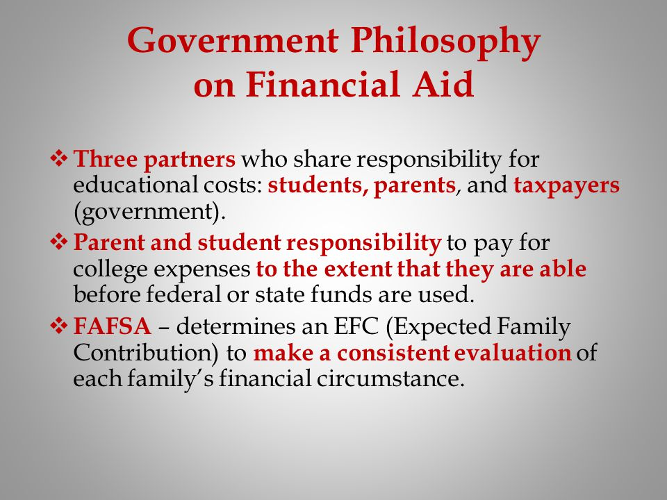 Government Philosophy on Financial Aid Three partners who share responsibility for educational costs: students, parents, and taxpayers (government). P