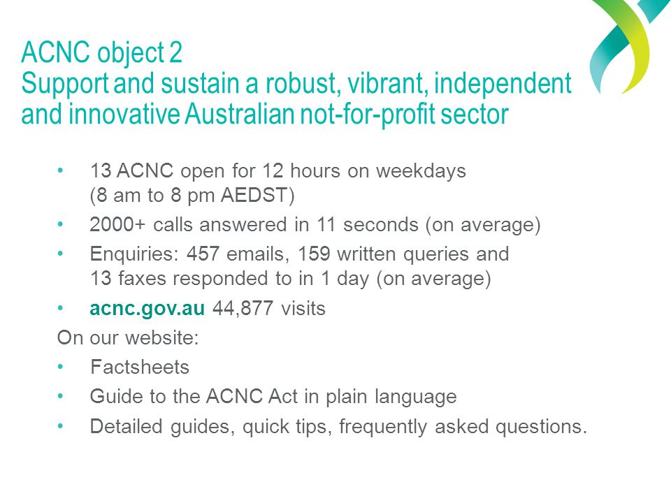 ACNC object 2 Support and sustain a robust, vibrant, independent and innovative Australian not-for-profit sector 13 ACNC open for 12 hours on weekdays (8 am to 8 pm AEDST) 2000+ calls answered in 11 seconds (on average) Enquiries: 457 emails, 159 written queries and 13 faxes responded to in 1 day (on average) acnc.gov.au 44,877 visits On our website: Factsheets Guide to the ACNC Act in plain language Detailed guides, quick tips, frequently asked questions.