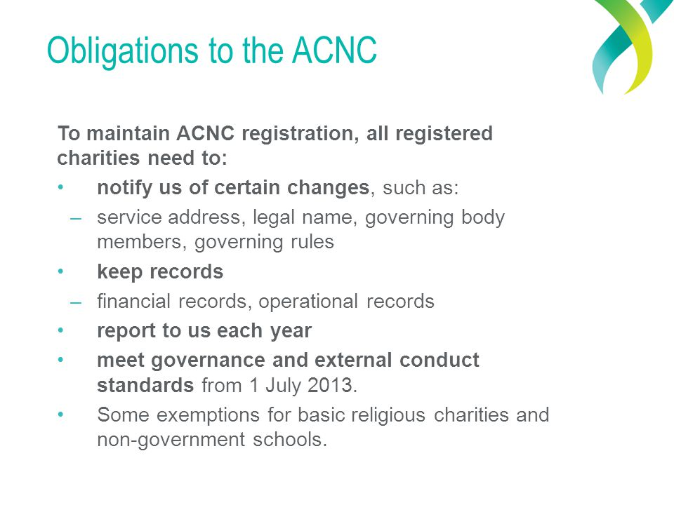 Obligations to the ACNC To maintain ACNC registration, all registered charities need to: notify us of certain changes, such as: – service address, legal name, governing body members, governing rules keep records – financial records, operational records report to us each year meet governance and external conduct standards from 1 July 2013.