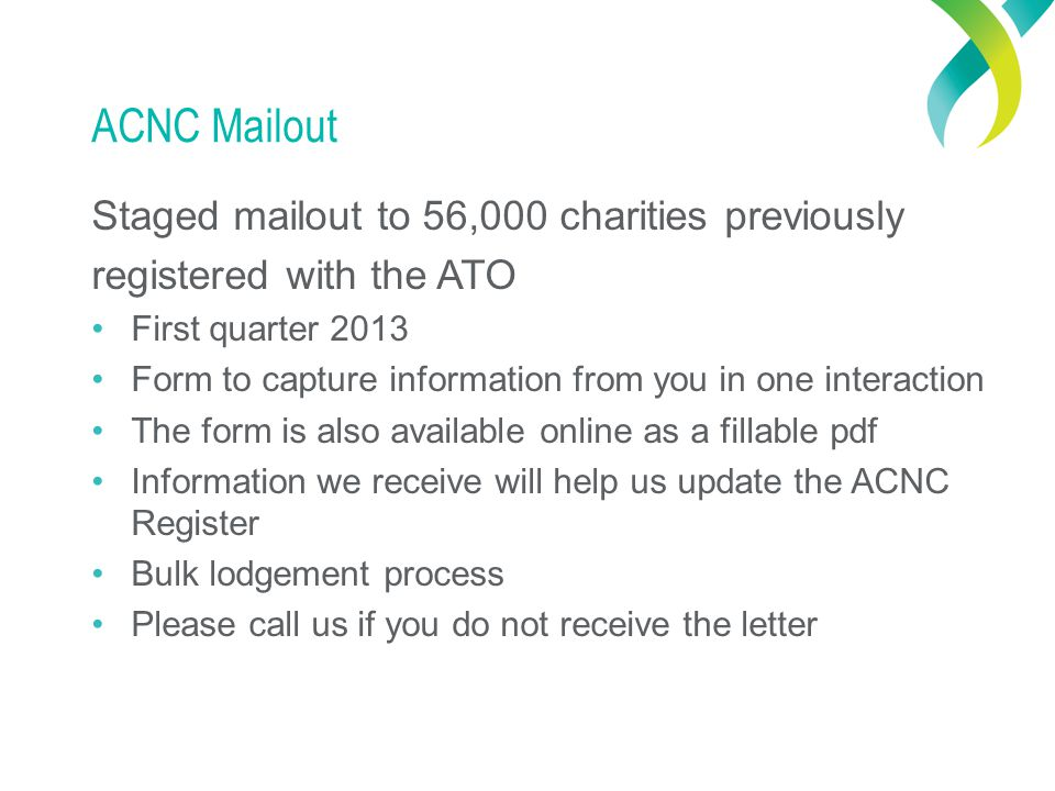 ACNC Mailout Staged mailout to 56,000 charities previously registered with the ATO First quarter 2013 Form to capture information from you in one interaction The form is also available online as a fillable pdf Information we receive will help us update the ACNC Register Bulk lodgement process Please call us if you do not receive the letter