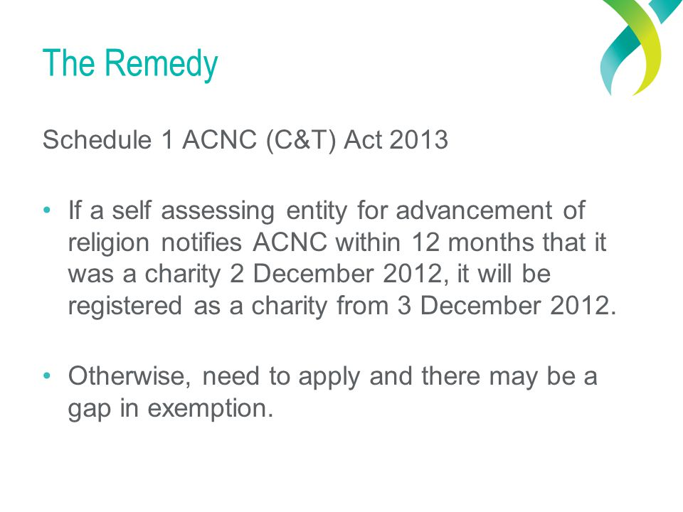 The Remedy Schedule 1 ACNC (C&T) Act 2013 If a self assessing entity for advancement of religion notifies ACNC within 12 months that it was a charity 2 December 2012, it will be registered as a charity from 3 December 2012.