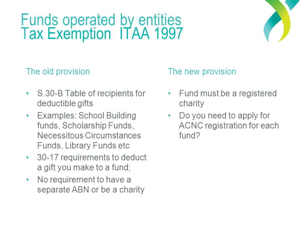 Funds operated by entities Tax Exemption ITAA 1997 The old provision S.30-B Table of recipients for deductible gifts Examples: School Building funds, Scholarship Funds, Necessitous Circumstances Funds, Library Funds etc 30-17 requirements to deduct a gift you make to a fund; No requirement to have a separate ABN or be a charity The new provision Fund must be a registered charity Do you need to apply for ACNC registration for each fund