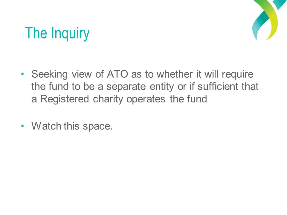 The Inquiry Seeking view of ATO as to whether it will require the fund to be a separate entity or if sufficient that a Registered charity operates the fund Watch this space.