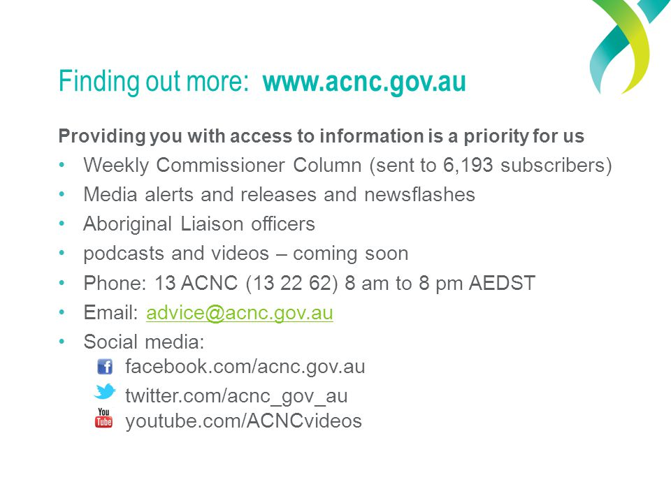 Finding out more: www.acnc.gov.au Providing you with access to information is a priority for us Weekly Commissioner Column (sent to 6,193 subscribers) Media alerts and releases and newsflashes Aboriginal Liaison officers podcasts and videos – coming soon Phone: 13 ACNC (13 22 62) 8 am to 8 pm AEDST Email: advice@acnc.gov.auadvice@acnc.gov.au Social media: facebook.com/acnc.gov.au twitter.com/acnc_gov_au youtube.com/ACNCvideos
