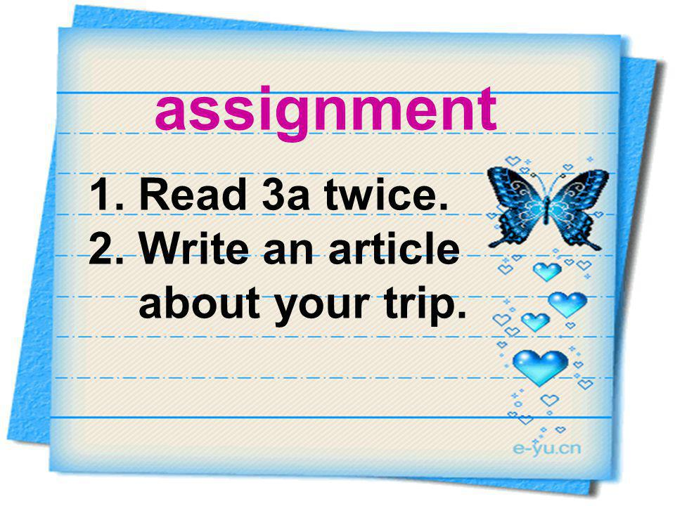 1. Read 3a twice. 2. Write an article about your trip. assignment