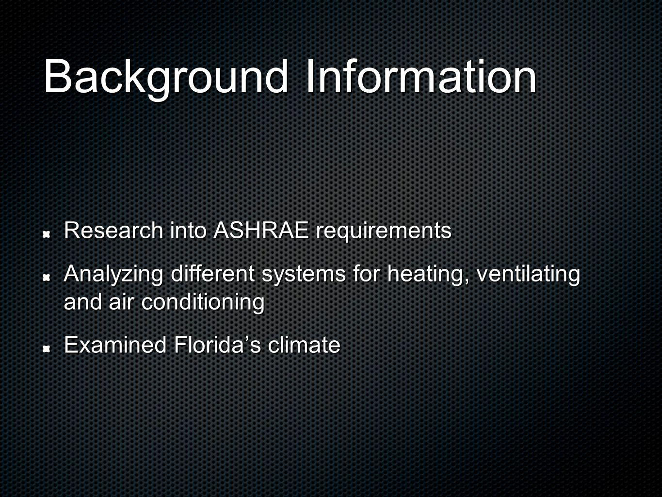 Background Information Research into ASHRAE requirements Analyzing different systems for heating, ventilating and air conditioning Examined Floridas c