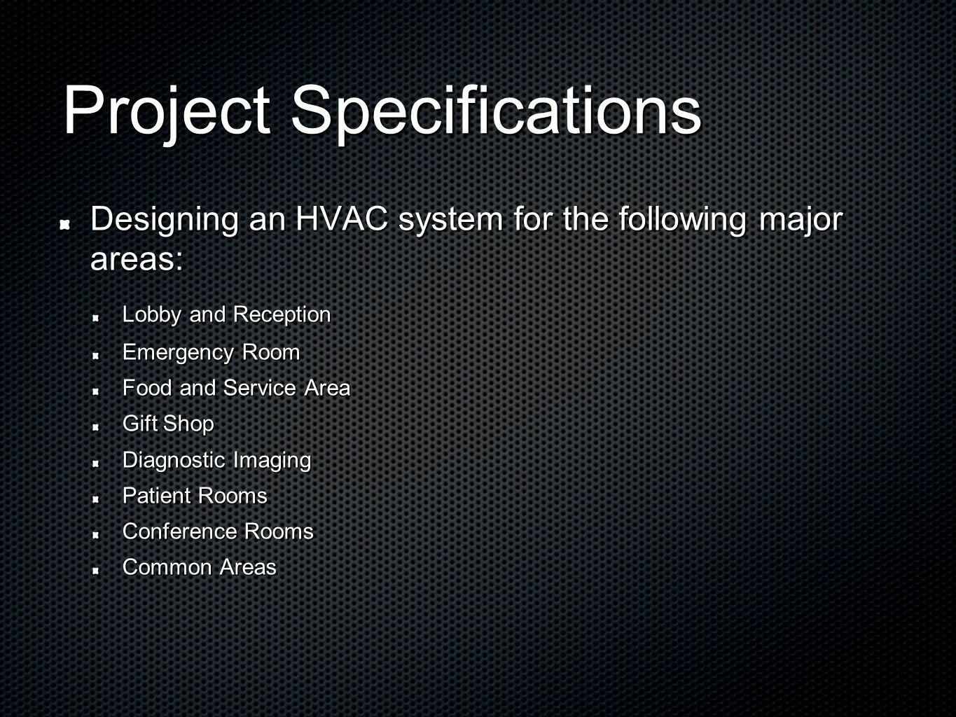 Project Specifications Designing an HVAC system for the following major areas: Lobby and Reception Emergency Room Food and Service Area Gift Shop Diagnostic Imaging Patient Rooms Conference Rooms Common Areas