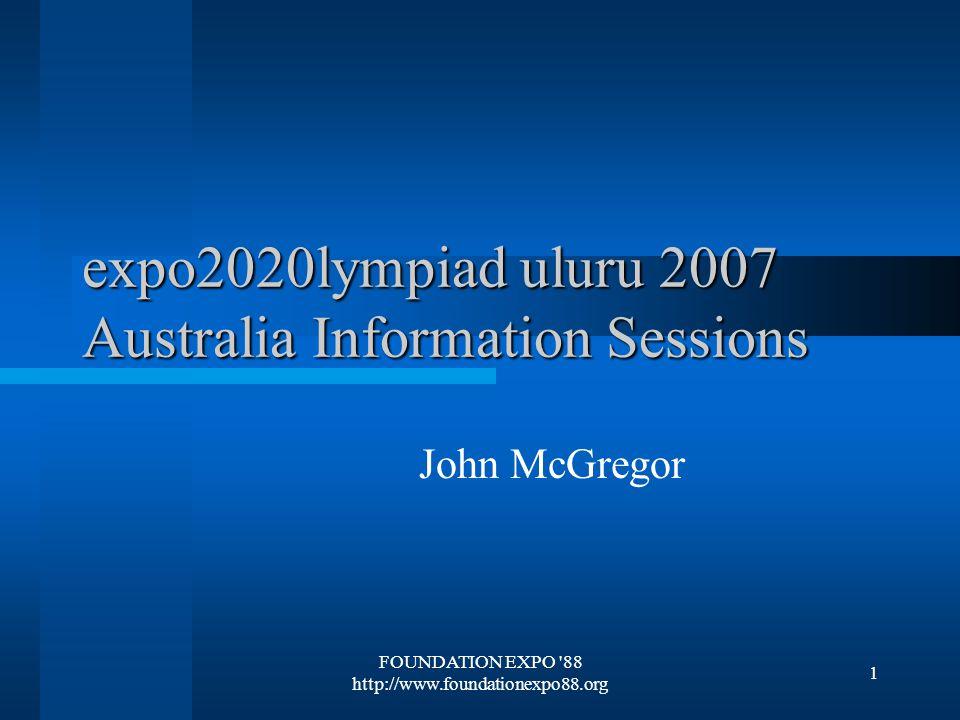 FOUNDATION EXPO 88 http://www.foundationexpo88.org 1 expo2020lympiad uluru 2007 Australia Information Sessions John McGregor