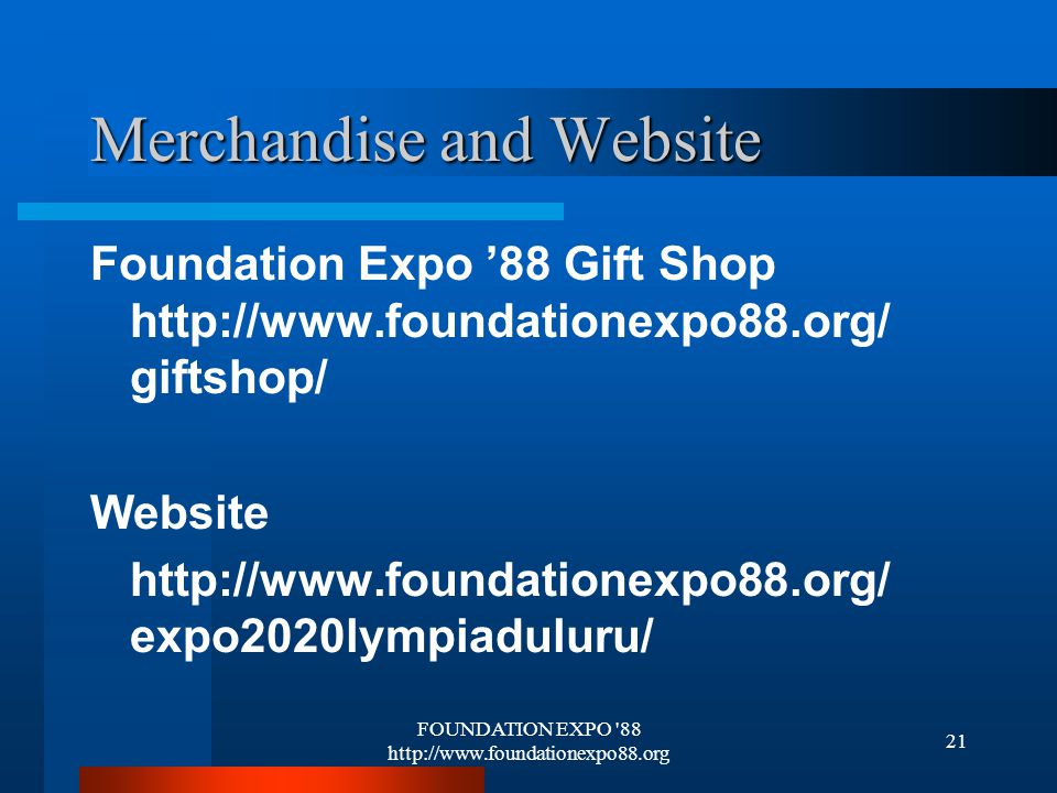 FOUNDATION EXPO 88 http://www.foundationexpo88.org 21 Merchandise and Website Foundation Expo 88 Gift Shop http://www.foundationexpo88.org/ giftshop/ Website http://www.foundationexpo88.org/ expo2020lympiaduluru/