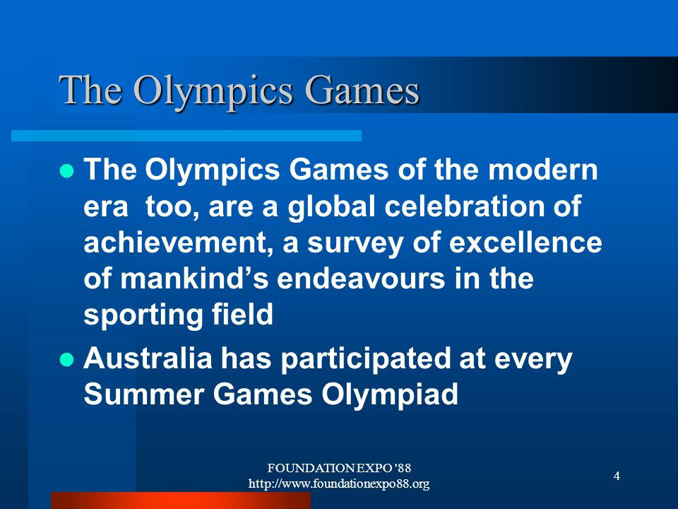 FOUNDATION EXPO 88 http://www.foundationexpo88.org 4 The Olympics Games The Olympics Games of the modern era too, are a global celebration of achievement, a survey of excellence of mankinds endeavours in the sporting field Australia has participated at every Summer Games Olympiad