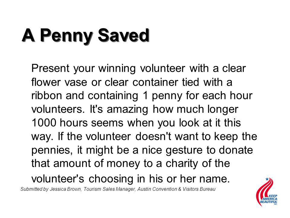 A Penny Saved Present your winning volunteer with a clear flower vase or clear container tied with a ribbon and containing 1 penny for each hour volunteers.