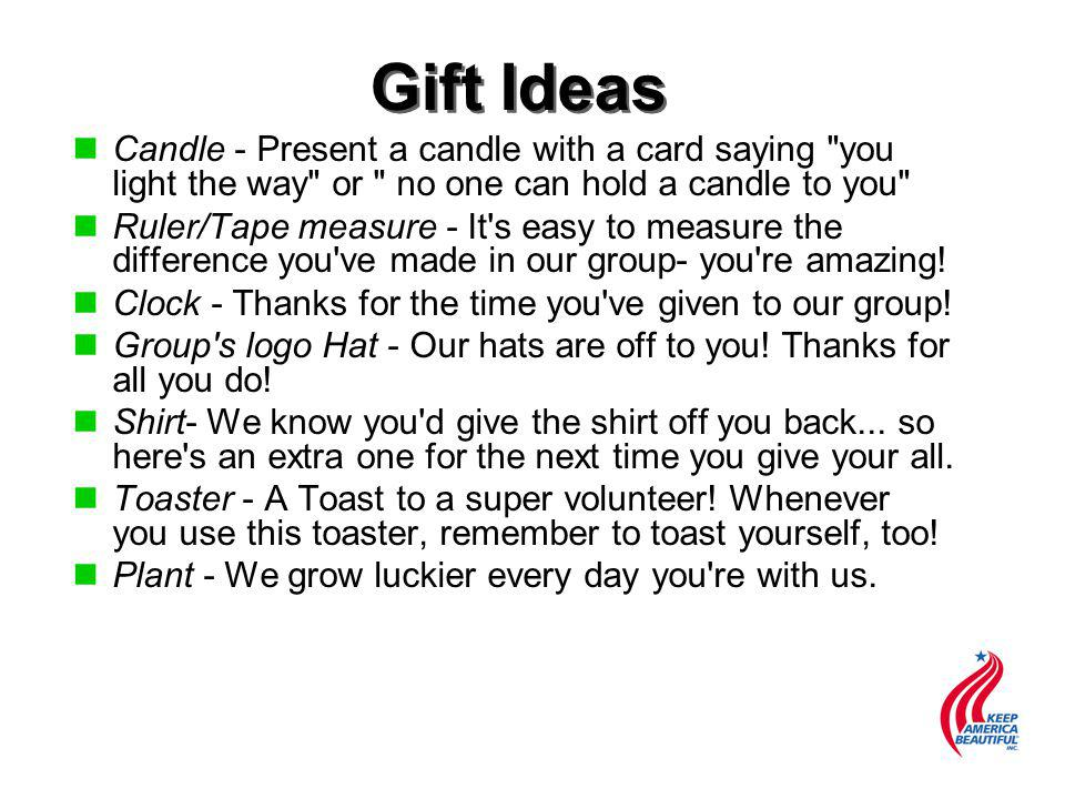 Gift Ideas n nCandle - Present a candle with a card saying you light the way or no one can hold a candle to you n nRuler/Tape measure - It s easy to measure the difference you ve made in our group- you re amazing.