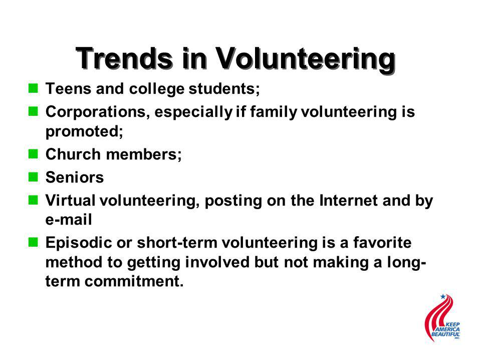 Trends in Volunteering n Teens and college students; n Corporations, especially if family volunteering is promoted; n Church members; n Seniors n Virtual volunteering, posting on the Internet and by e-mail n Episodic or short-term volunteering is a favorite method to getting involved but not making a long- term commitment.