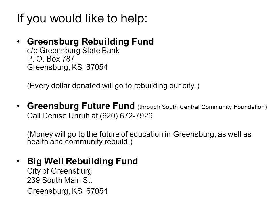 If you would like to help: Greensburg Rebuilding Fund c/o Greensburg State Bank P. O. Box 787 Greensburg, KS 67054 (Every dollar donated will go to re