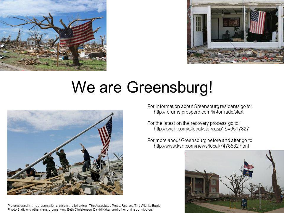 We are Greensburg! For information about Greensburg residents go to: http://forums.prospero.com/kr-tornado/start For the latest on the recovery proces