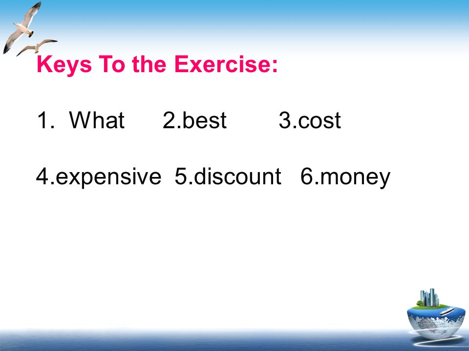 Keys To the Exercise: 1. What 2.best 3.cost 4.expensive 5.discount 6.money