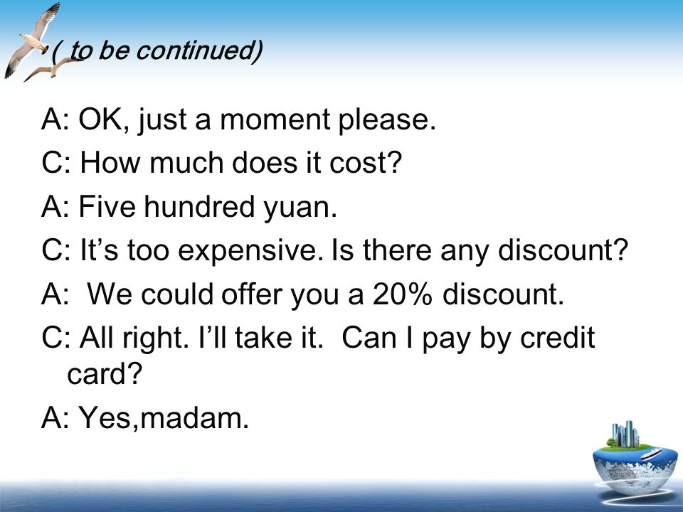 to be continued) A: OK, just a moment please. C: How much does it cost.