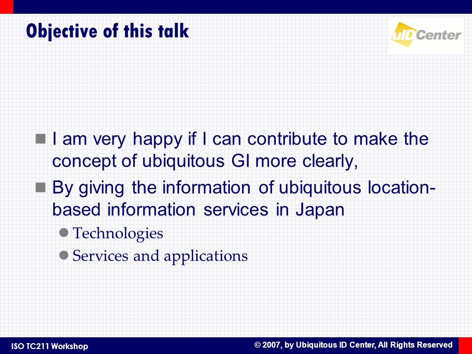 ISO TC211 Workshop © 2007, by Ubiquitous ID Center, All Rights Reserved Objective of this talk I am very happy if I can contribute to make the concept of ubiquitous GI more clearly, By giving the information of ubiquitous location- based information services in Japan Technologies Services and applications