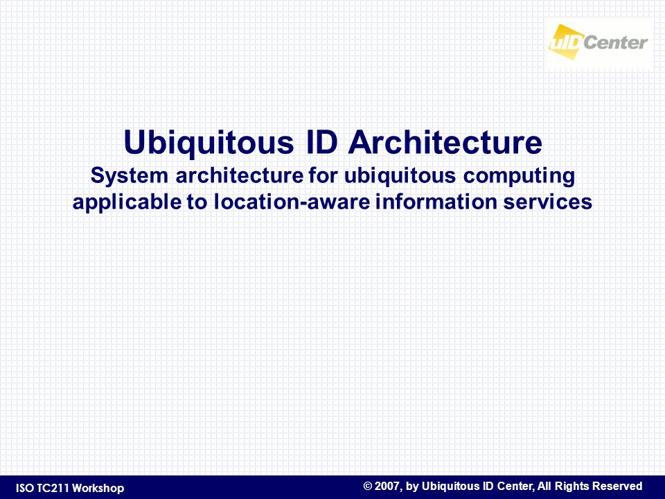 ISO TC211 Workshop © 2007, by Ubiquitous ID Center, All Rights Reserved Ubiquitous ID Architecture System architecture for ubiquitous computing applicable to location-aware information services