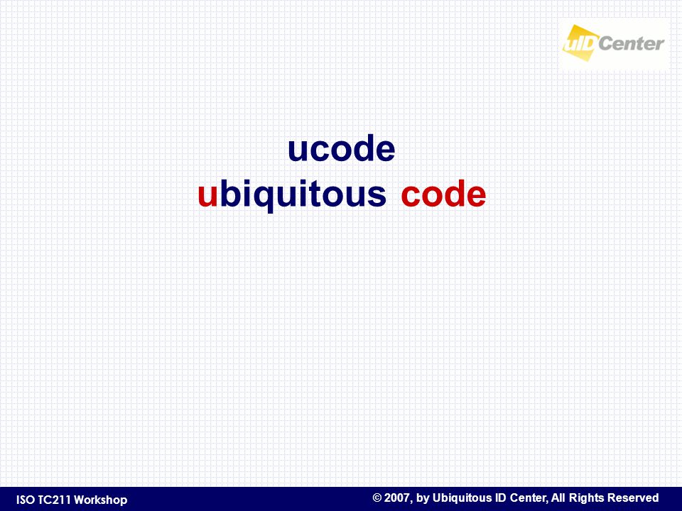 ISO TC211 Workshop © 2007, by Ubiquitous ID Center, All Rights Reserved ucode ubiquitous code