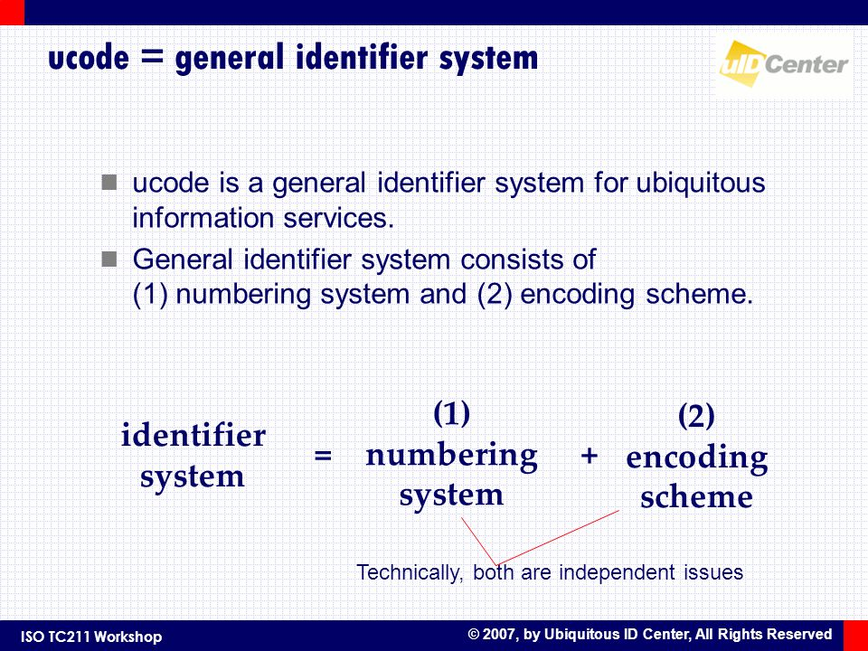 ISO TC211 Workshop © 2007, by Ubiquitous ID Center, All Rights Reserved ucode = general identifier system ucode is a general identifier system for ubi