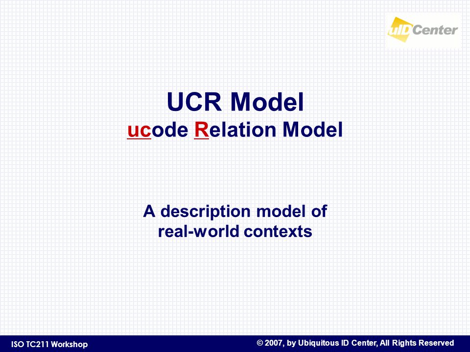 ISO TC211 Workshop © 2007, by Ubiquitous ID Center, All Rights Reserved UCR Model ucode Relation Model A description model of real-world contexts