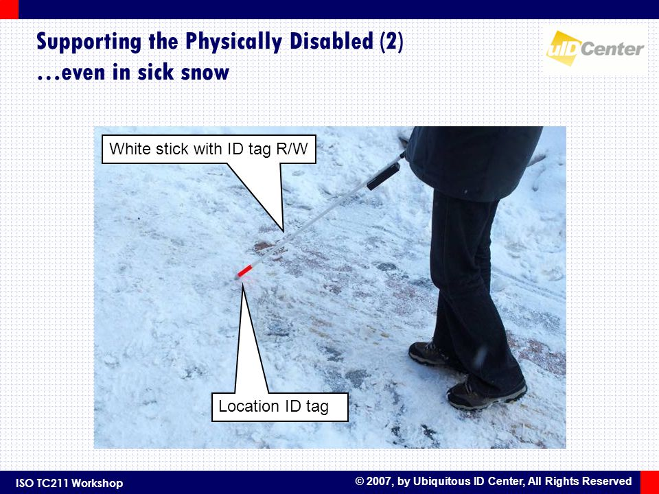 ISO TC211 Workshop © 2007, by Ubiquitous ID Center, All Rights Reserved Supporting the Physically Disabled (2) …even in sick snow Location ID tag White stick with ID tag R/W