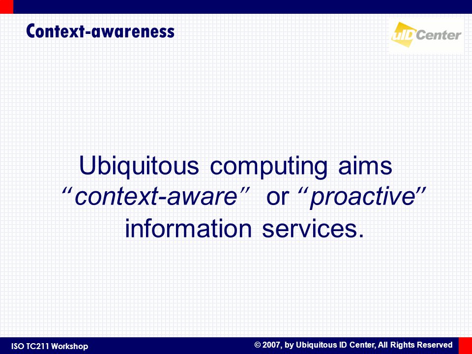 ISO TC211 Workshop © 2007, by Ubiquitous ID Center, All Rights Reserved Context-awareness Ubiquitous computing aims context-aware or proactive information services.