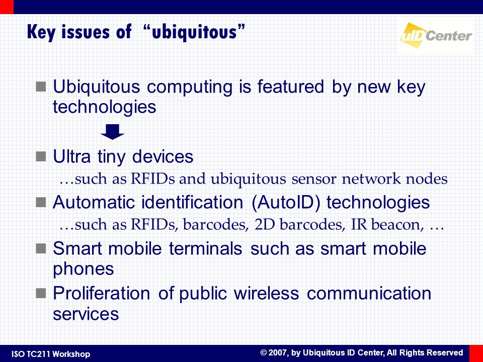 ISO TC211 Workshop © 2007, by Ubiquitous ID Center, All Rights Reserved Key issues of ubiquitous Ubiquitous computing is featured by new key technologies Ultra tiny devices …such as RFIDs and ubiquitous sensor network nodes Automatic identification (AutoID) technologies …such as RFIDs, barcodes, 2D barcodes, IR beacon, … Smart mobile terminals such as smart mobile phones Proliferation of public wireless communication services
