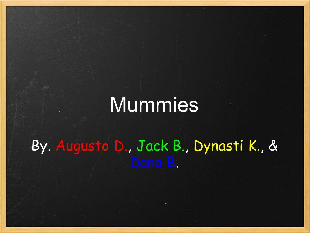 Mummies By. Augusto D., Jack B., Dynasti K., & Dana B.